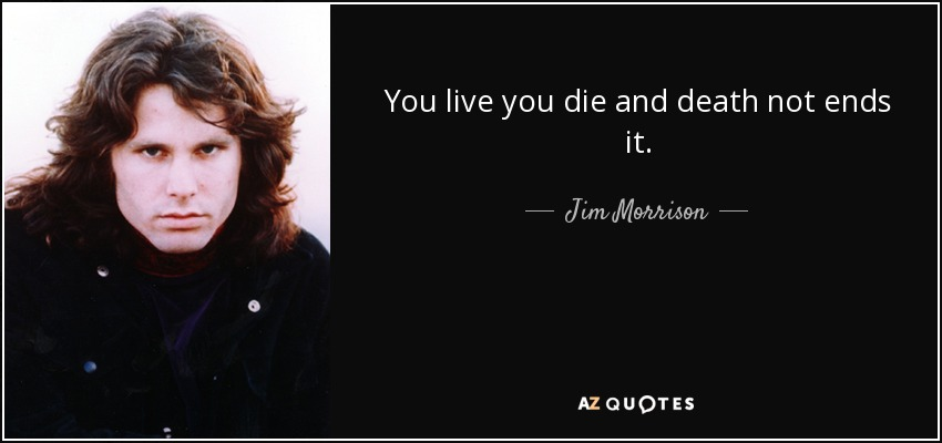 You live you die and death not ends it. - Jim Morrison