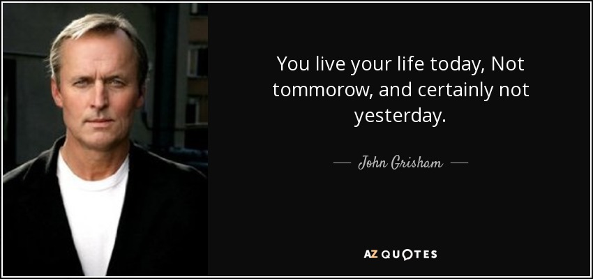 You live your life today, Not tommorow, and certainly not yesterday. - John Grisham