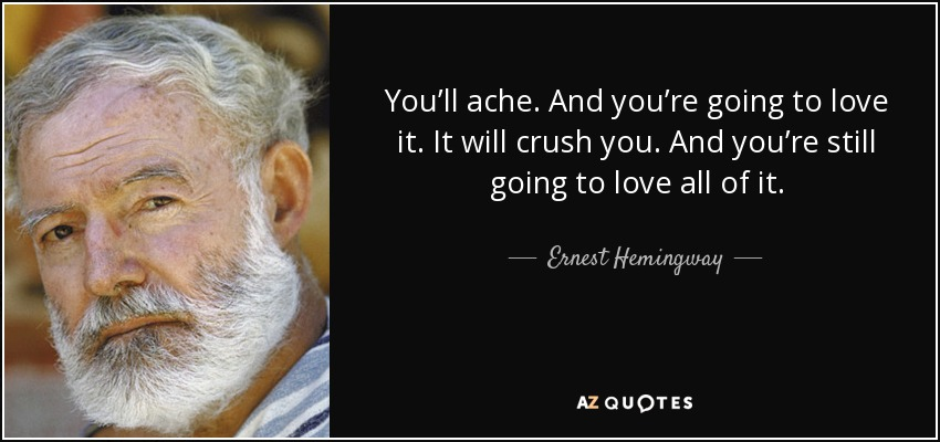 You'll ache. And you're going to love it. It will crush you. And you're still going to love all of it. - Ernest Hemingway