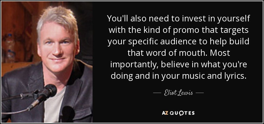 You'll also need to invest in yourself with the kind of promo that targets your specific audience to help build that word of mouth. Most importantly, believe in what you're doing and in your music and lyrics. - Eliot Lewis
