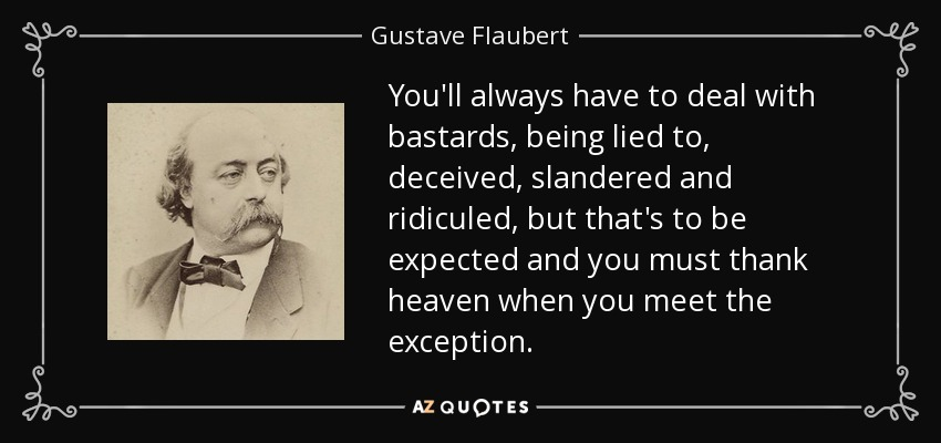 Gustave Flaubert Quote Youll Always Have To Deal With Bastards