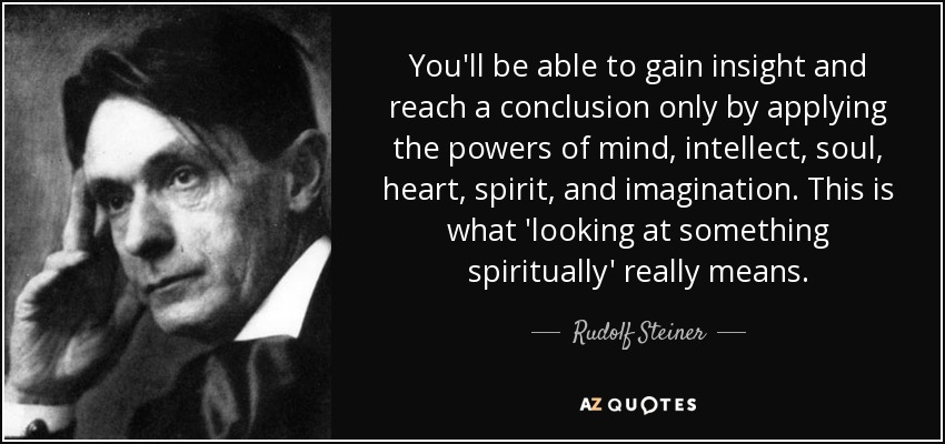 You'll be able to gain insight and reach a conclusion only by applying the powers of mind, intellect, soul, heart, spirit, and imagination. This is what 'looking at something spiritually' really means. - Rudolf Steiner
