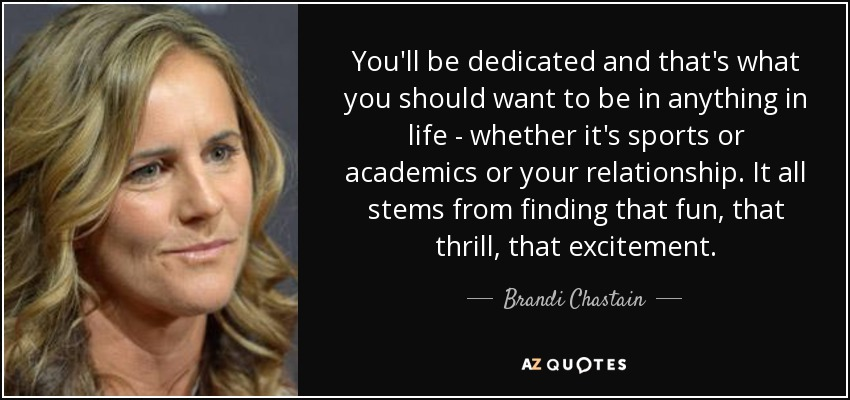 You'll be dedicated and that's what you should want to be in anything in life - whether it's sports or academics or your relationship. It all stems from finding that fun, that thrill, that excitement. - Brandi Chastain