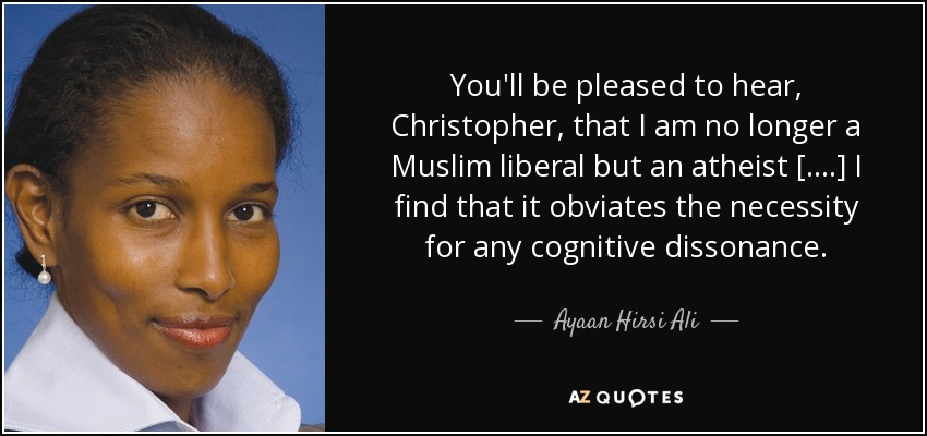 You'll be pleased to hear, Christopher, that I am no longer a Muslim liberal but an atheist [....] I find that it obviates the necessity for any cognitive dissonance. - Ayaan Hirsi Ali