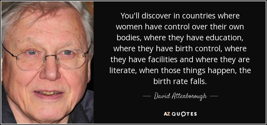 You'll discover in countries where women have control over their own bodies, where they have education, where they have birth control, where they have facilities and where they are literate, when those things happen, the birth rate falls. - David Attenborough