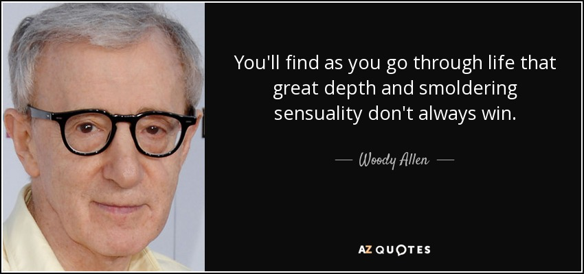 You'll find as you go through life that great depth and smoldering sensuality don't always win. - Woody Allen