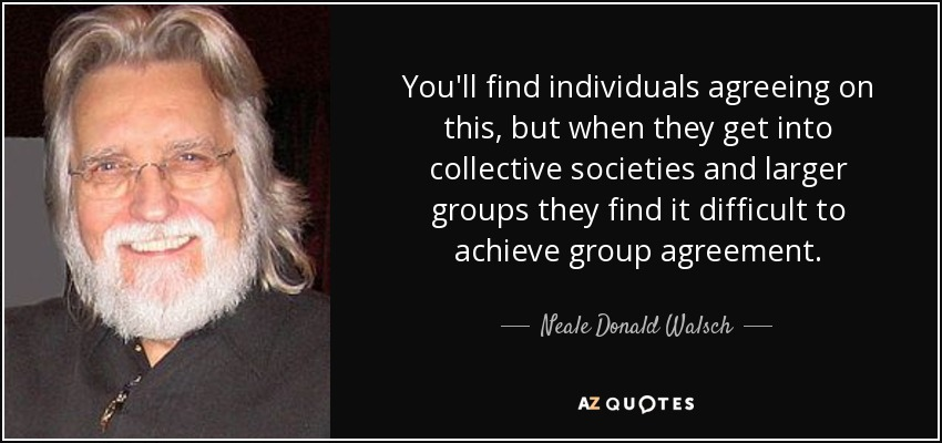 You'll find individuals agreeing on this, but when they get into collective societies and larger groups they find it difficult to achieve group agreement. - Neale Donald Walsch