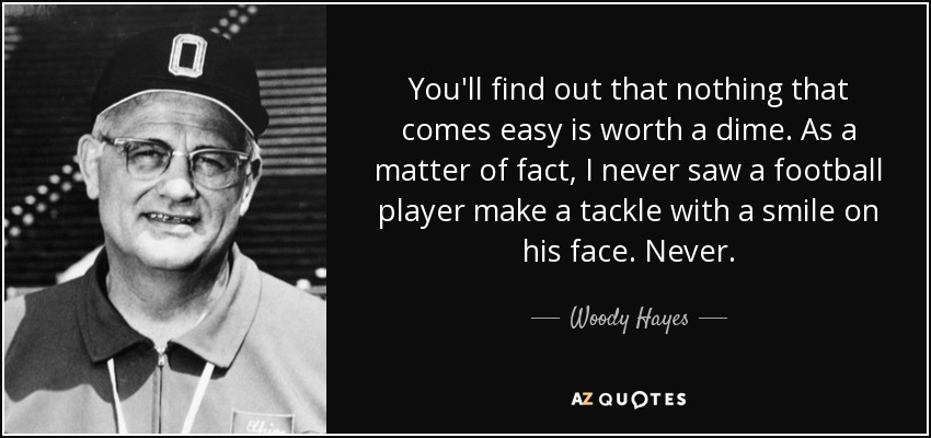 You'll find out that nothing that comes easy is worth a dime. As a matter of fact, I never saw a football player make a tackle with a smile on his face. Never. - Woody Hayes