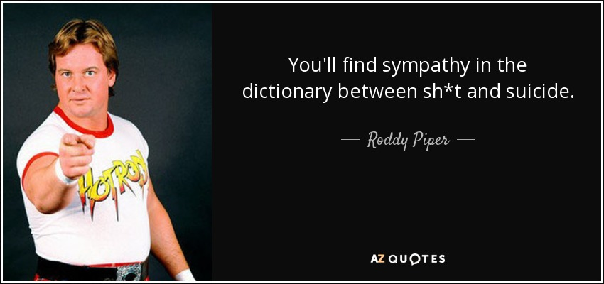 You'll find sympathy in the dictionary between sh*t and suicide. - Roddy Piper