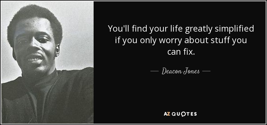 You'll find your life greatly simplified if you only worry about stuff you can fix. - Deacon Jones