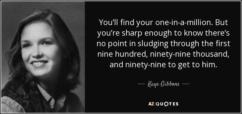You'll find your one-in-a-million. But you're sharp enough to know there's no point in sludging through the first nine hundred, ninety-nine thousand, and ninety-nine to get to him. - Kaye Gibbons