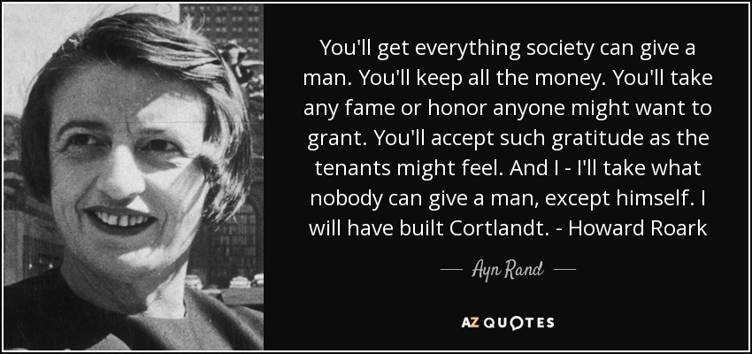 You'll get everything society can give a man. You'll keep all the money. You'll take any fame or honor anyone might want to grant. You'll accept such gratitude as the tenants might feel. And I - I'll take what nobody can give a man, except himself. I will have built Cortlandt. - Howard Roark - Ayn Rand