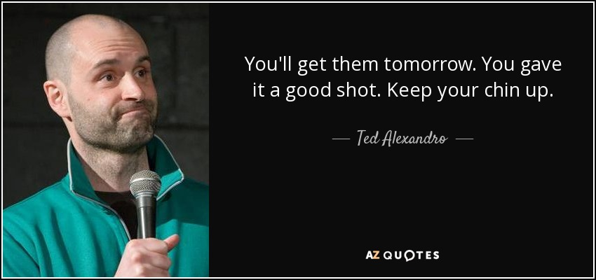 You'll get them tomorrow. You gave it a good shot. Keep your chin up. - Ted Alexandro