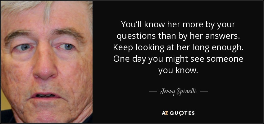 You'll know her more by your questions than by her answers. Keep looking at her long enough. One day you might see someone you know. - Jerry Spinelli