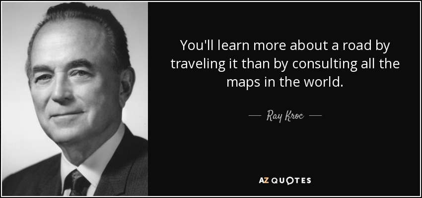 You'll learn more about a road by traveling it than by consulting all the maps in the world. - Ray Kroc