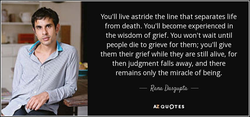 You'll live astride the line that separates life from death. You'll become experienced in the wisdom of grief. You won't wait until people die to grieve for them; you'll give them their grief while they are still alive, for then judgment falls away, and there remains only the miracle of being. - Rana Dasgupta