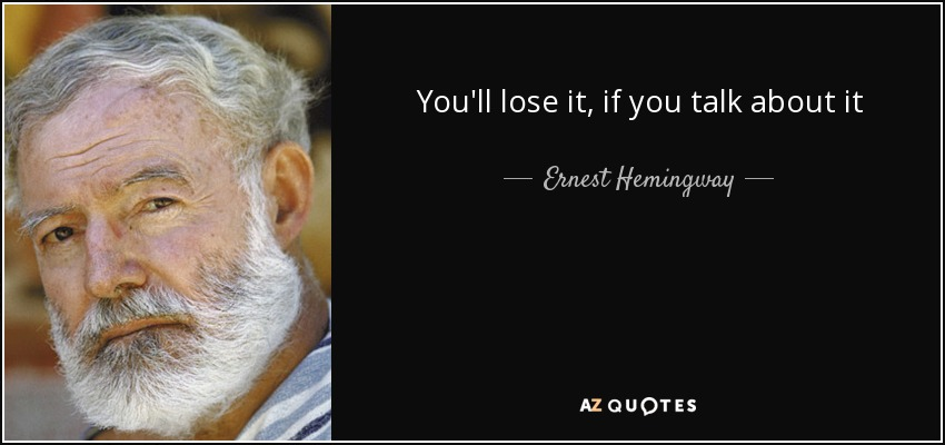 You'll lose it, if you talk about it - Ernest Hemingway