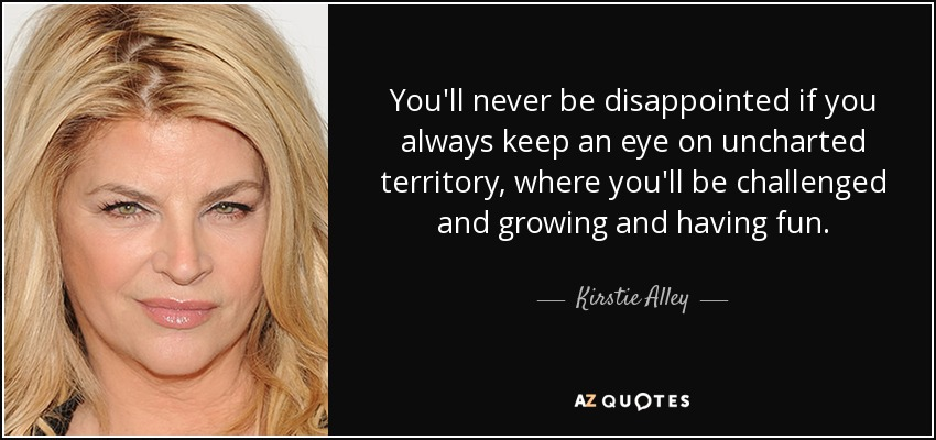 You'll never be disappointed if you always keep an eye on uncharted territory, where you'll be challenged and growing and having fun. - Kirstie Alley