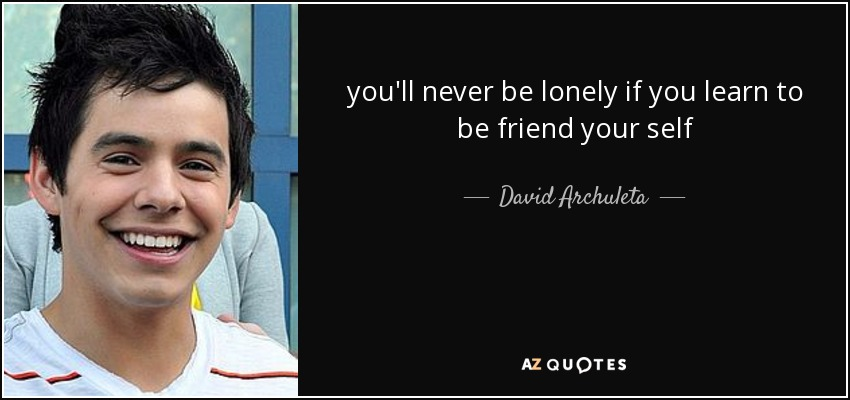 you'll never be lonely if you learn to be friend your self - David Archuleta