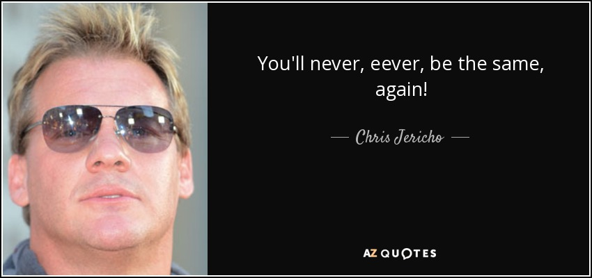 You'll never, eever, be the same, again! - Chris Jericho