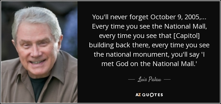 You'll never forget October 9, 2005, ... Every time you see the National Mall, every time you see that [Capitol] building back there, every time you see the national monument, you'll say 'I met God on the National Mall.' - Luis Palau