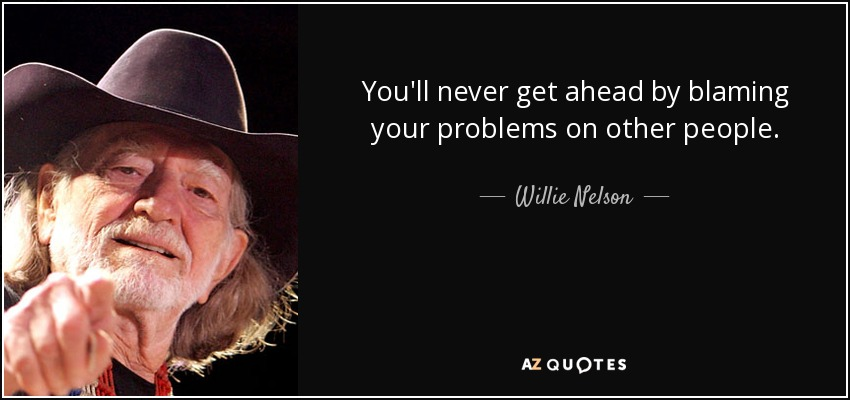 You'll never get ahead by blaming your problems on other people. - Willie Nelson