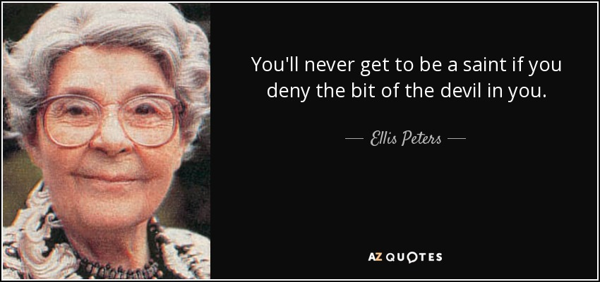 You'll never get to be a saint if you deny the bit of the devil in you. - Ellis Peters