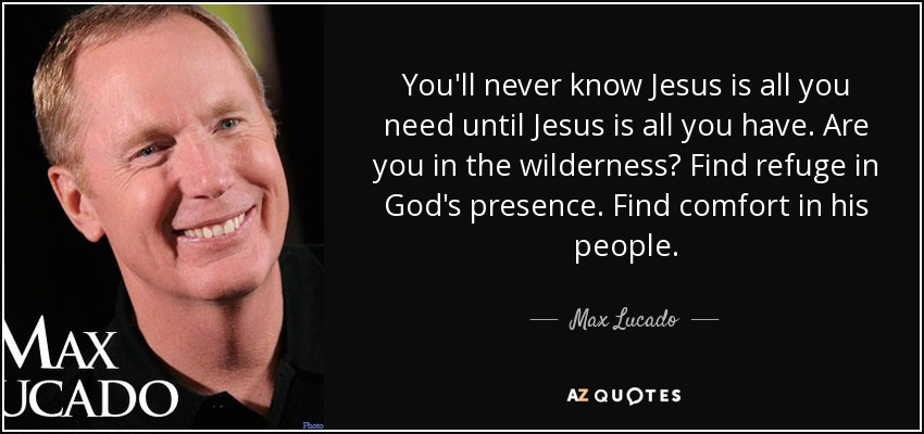 You'll never know Jesus is all you need until Jesus is all you have. Are you in the wilderness? Find refuge in God's presence. Find comfort in his people. - Max Lucado