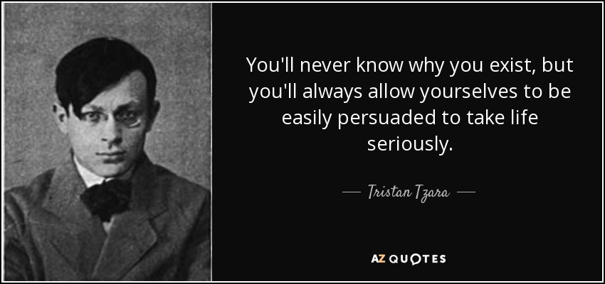 You'll never know why you exist, but you'll always allow yourselves to be easily persuaded to take life seriously. - Tristan Tzara