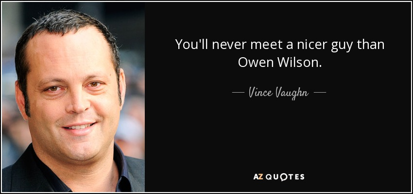 You'll never meet a nicer guy than Owen Wilson. - Vince Vaughn