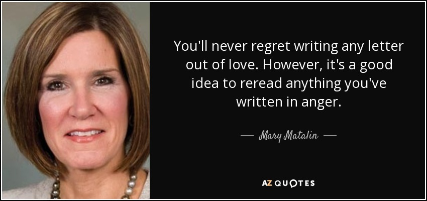 You'll never regret writing any letter out of love. However, it's a good idea to reread anything you've written in anger. - Mary Matalin