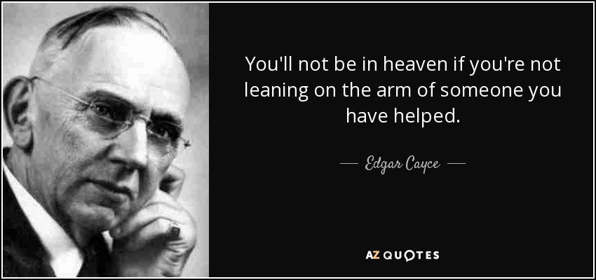 You'll not be in heaven if you're not leaning on the arm of someone you have helped. - Edgar Cayce