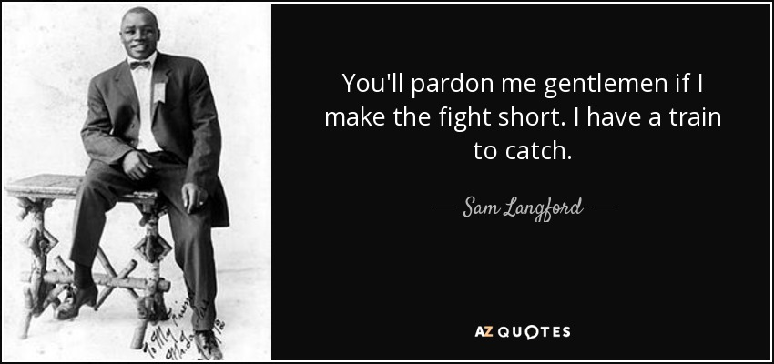 You'll pardon me gentlemen if I make the fight short. I have a train to catch. - Sam Langford