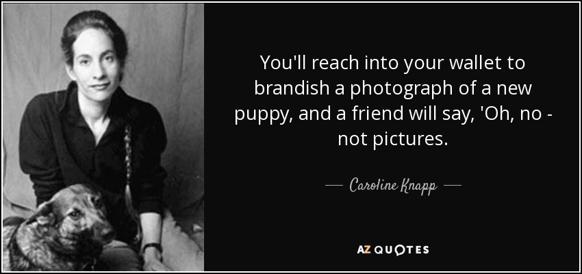 You'll reach into your wallet to brandish a photograph of a new puppy, and a friend will say, 'Oh, no - not pictures. - Caroline Knapp