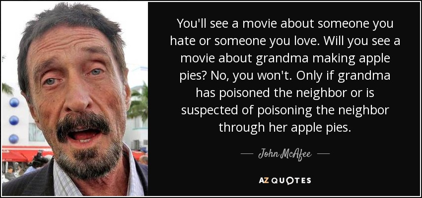 You'll see a movie about someone you hate or someone you love. Will you see a movie about grandma making apple pies? No, you won't. Only if grandma has poisoned the neighbor or is suspected of poisoning the neighbor through her apple pies. - John McAfee