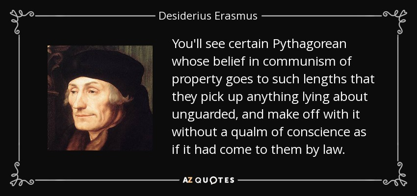 You'll see certain Pythagorean whose belief in communism of property goes to such lengths that they pick up anything lying about unguarded, and make off with it without a qualm of conscience as if it had come to them by law. - Desiderius Erasmus