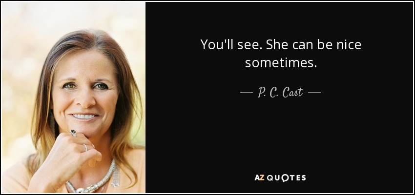 You'll see. She can be nice sometimes. - P. C. Cast