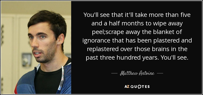 You'll see that it'll take more than five and a half months to wipe away peel;scrape away the blanket of ignorance that has been plastered and replastered over those brains in the past three hundred years. You'll see. - Matthew Antoine