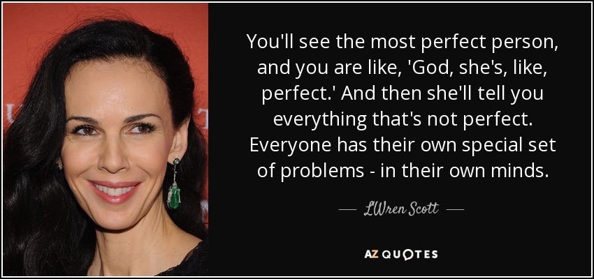 You'll see the most perfect person, and you are like, 'God, she's, like, perfect.' And then she'll tell you everything that's not perfect. Everyone has their own special set of problems - in their own minds. - L'Wren Scott