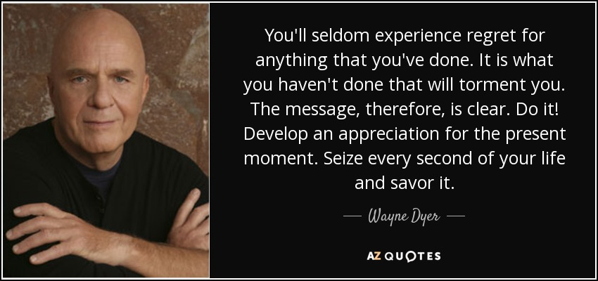 You'll seldom experience regret for anything that you've done. It is what you haven't done that will torment you. The message, therefore, is clear. Do it! Develop an appreciation for the present moment. Seize every second of your life and savor it. - Wayne Dyer