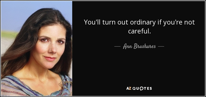 You'll turn out ordinary if you're not careful. - Ann Brashares