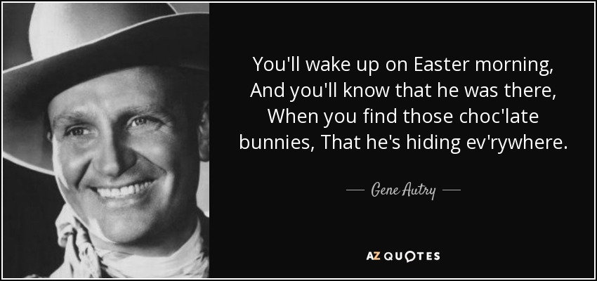 You'll wake up on Easter morning, And you'll know that he was there, When you find those choc'late bunnies, That he's hiding ev'rywhere. - Gene Autry