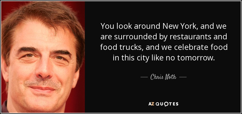You look around New York, and we are surrounded by restaurants and food trucks, and we celebrate food in this city like no tomorrow. - Chris Noth