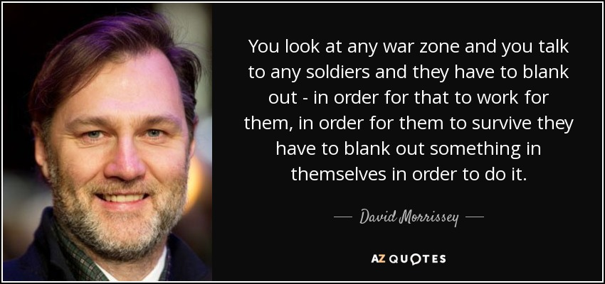 You look at any war zone and you talk to any soldiers and they have to blank out - in order for that to work for them, in order for them to survive they have to blank out something in themselves in order to do it. - David Morrissey
