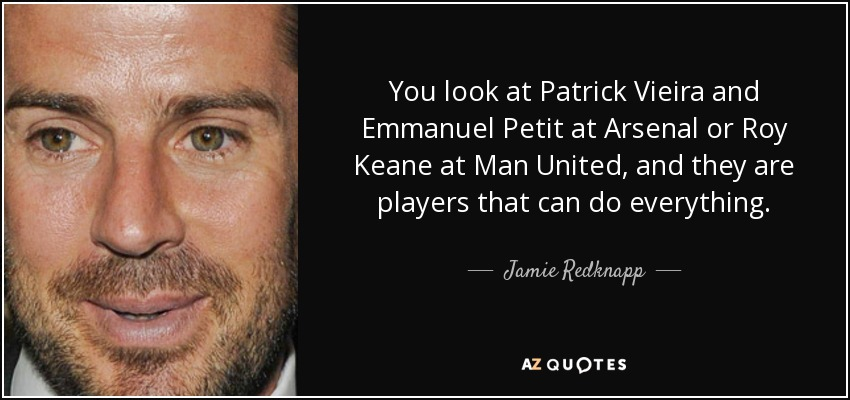 You look at Patrick Vieira and Emmanuel Petit at Arsenal or Roy Keane at Man United, and they are players that can do everything. - Jamie Redknapp