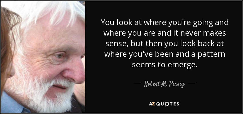 You look at where you're going and where you are and it never makes sense, but then you look back at where you've been and a pattern seems to emerge. - Robert M. Pirsig