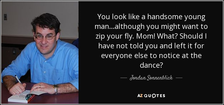 You look like a handsome young man…although you might want to zip your fly. Mom! What? Should I have not told you and left it for everyone else to notice at the dance? - Jordan Sonnenblick