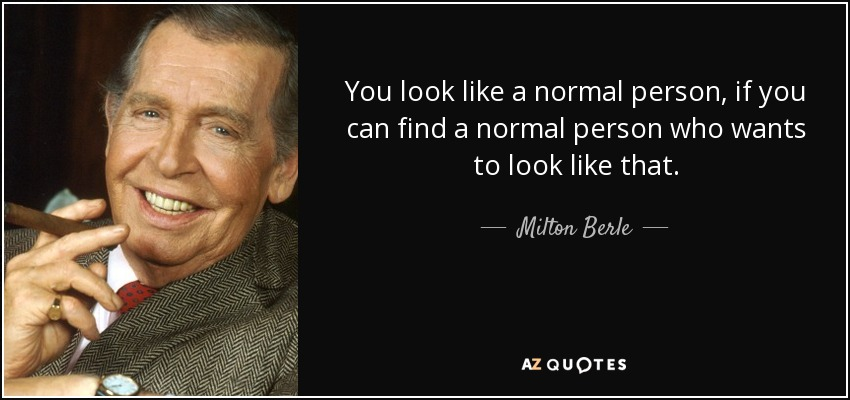 You look like a normal person, if you can find a normal person who wants to look like that. - Milton Berle