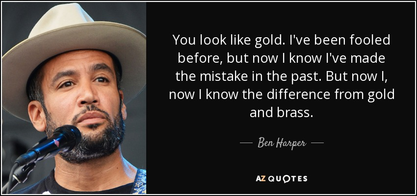 You look like gold. I've been fooled before, but now I know I've made the mistake in the past. But now I, now I know the difference from gold and brass. - Ben Harper