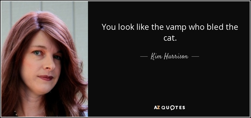 You look like the vamp who bled the cat. - Kim Harrison